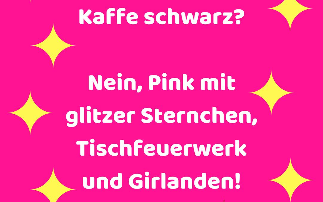 Möchten Sie Ihren Kaffee schwarz? Nein, Pink mit glitzer Sternchen, Tischfeuerwerk und Girlanden!