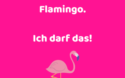 Ich bin ein Flamingo. Ich darf das!