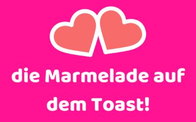 Du bist für mich die Marmelade auf dem Toast!