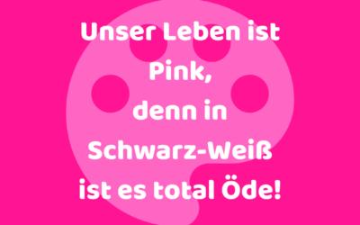 Unser Leben ist Pink, denn in Schwarz-Weiß ist es total Öde!