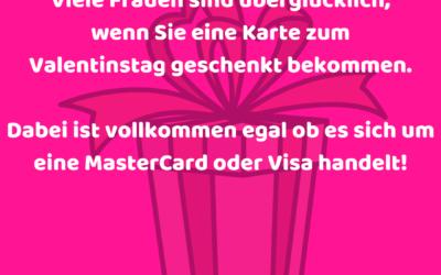 Viele Frauen sind überglücklich, wenn Sie eine Karte zum Valentinstag geschenkt bekommen. Dabei ist vollkommen egal ob es sich um eine MasterCard oder Visa handelt!