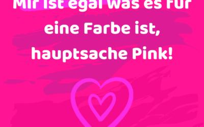 Mir ist egal was es für eine Farbe ist, hauptsache Pink!